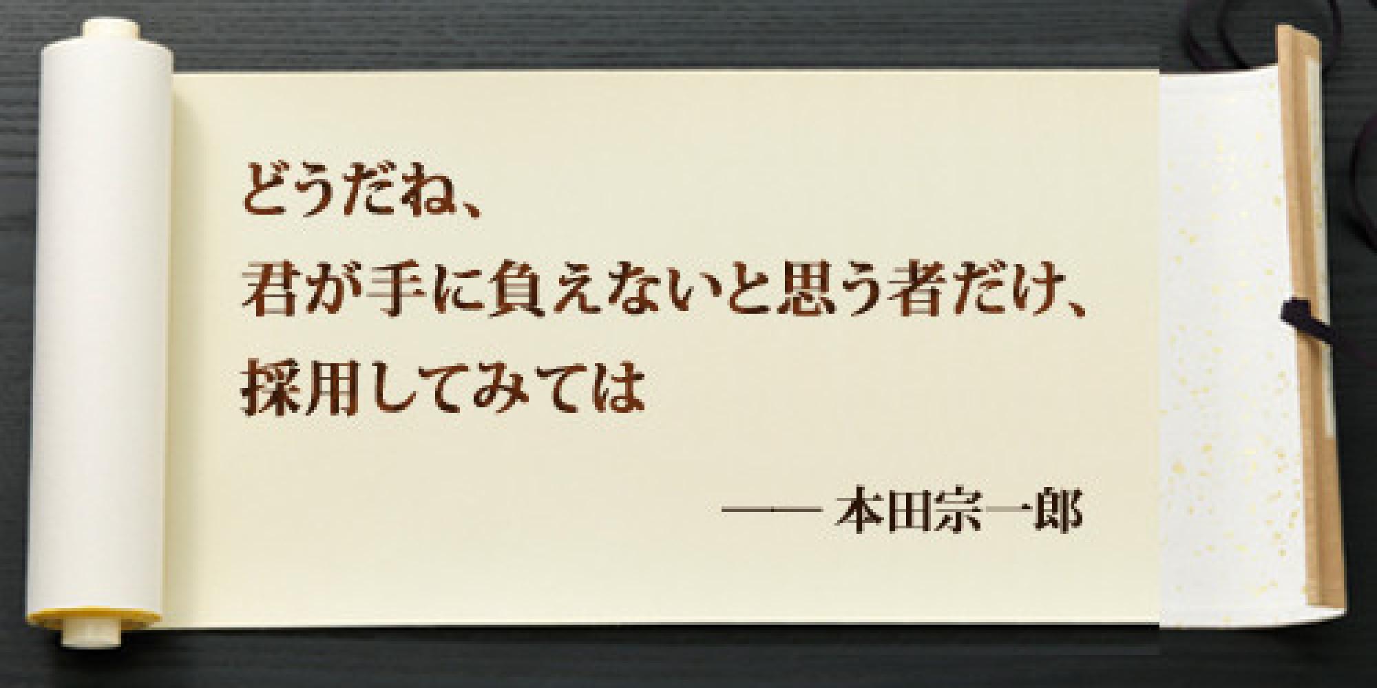 どうだね、君が手に負えないと思う者だけ、採用してみては ── 本田宗一郎