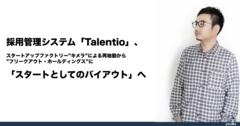 """採用管理システム「Talentio」、スタートアップファクトリー""""キメラ""""による再始動から""""フリークアウト・ホールディングス""""に「スタートとしてのバイアウト」へ"""