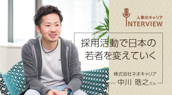 【第14回】人事は学生が最初に会う社会人。 採用活動で日本の若者を変えていく (ネオキャリア・中川晧之さん)
