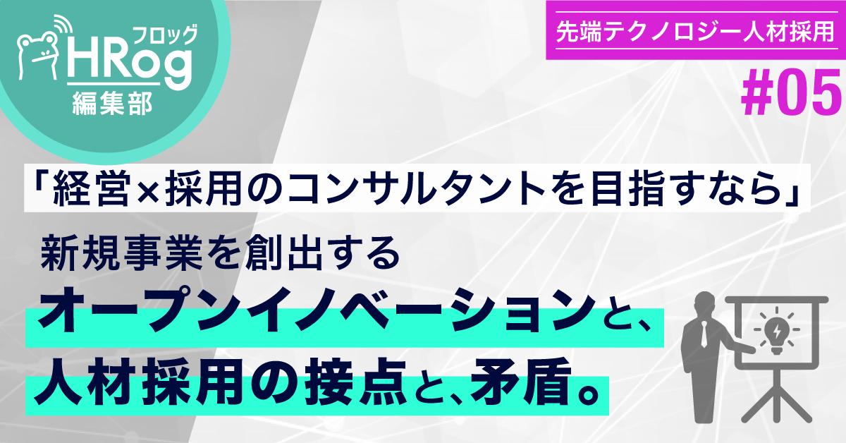 【先端テクノロジー人材採用#05】「経営×採用のコンサルタントを目指すなら」新規事業を創出するオープンイノベーションと、人材採用の接点と、矛盾。