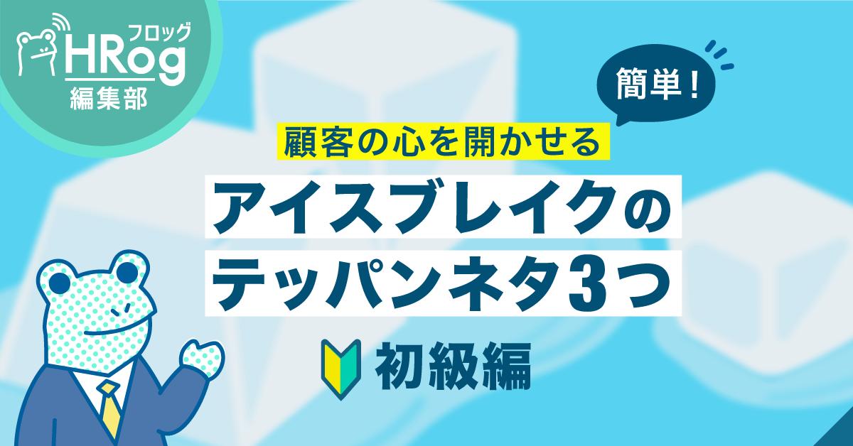 簡単!顧客の心を開かせるアイスブレイクのテッパンネタ3つ【初級編】
