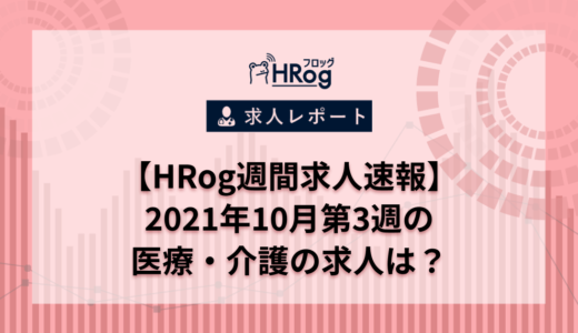 【HRog週間求人速報】2021年10月第3週の医療・介護の求人は?